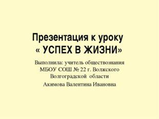 Презентация к уроку « УСПЕХ В ЖИЗНИ» Выполнила: учитель обществознания МБОУ С