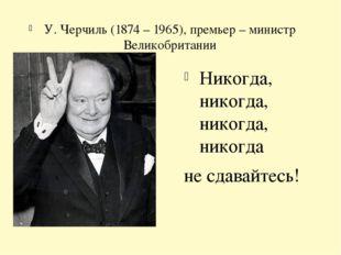 У. Черчиль (1874 – 1965), премьер – министр Великобритании Никогда, никогда,