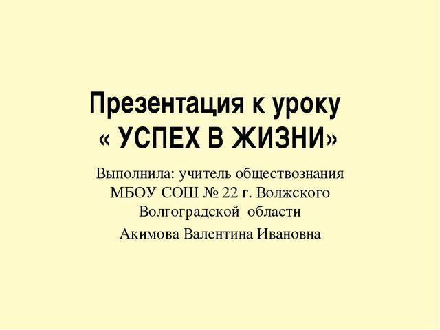 Презентация к уроку « УСПЕХ В ЖИЗНИ» Выполнила: учитель обществознания МБОУ С...