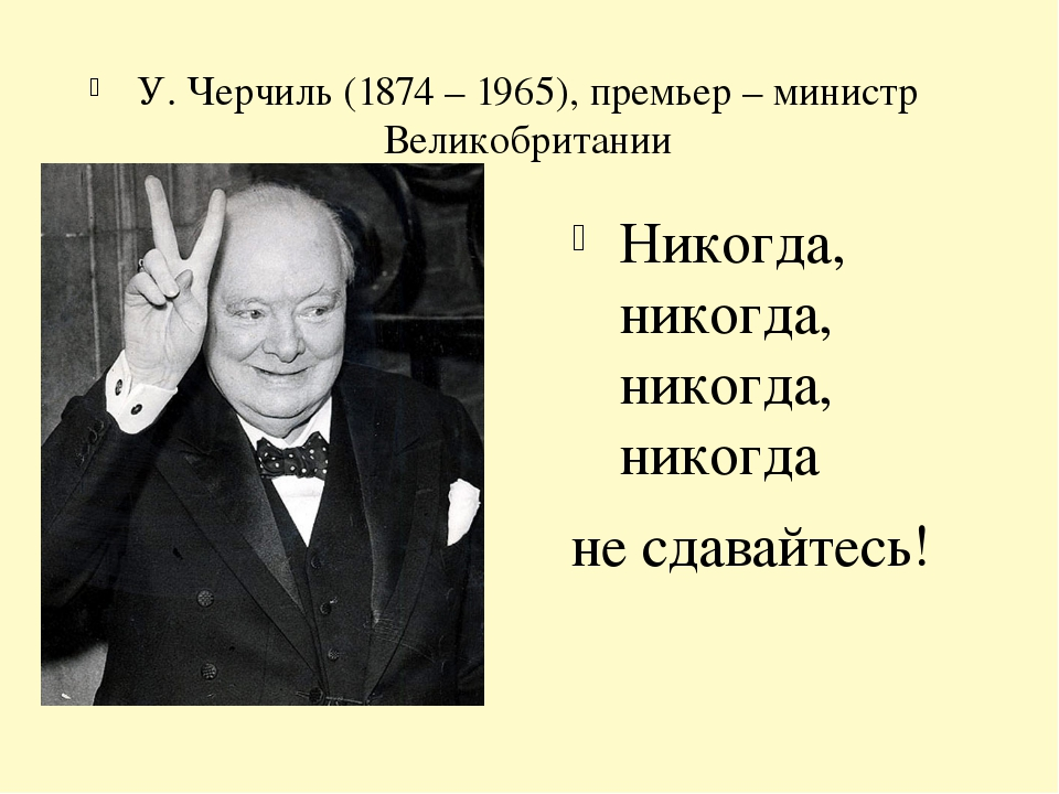 У. Черчиль (1874 – 1965), премьер – министр Великобритании Никогда, никогда,...