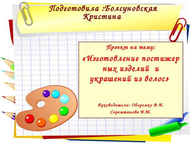 Подготовила :Болсуновская Кристина Проект на тему: «Изготовлениепостижерных...
