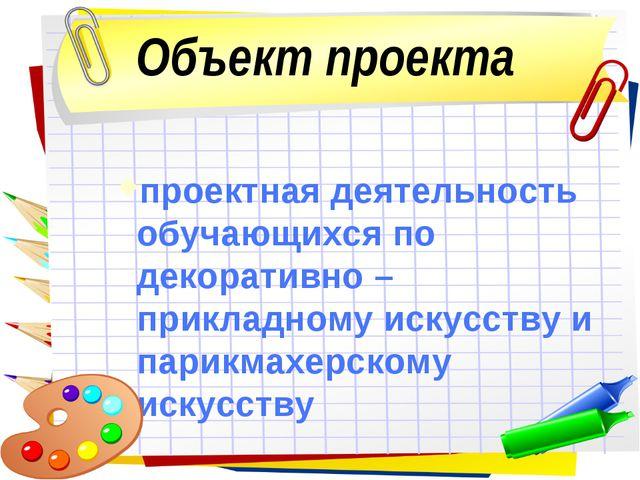 Объект проекта проектная деятельность обучающихся по декоративно – прикладном...