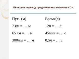 Выполни перевод предложенных величин в СИ: Путь (м) Время(с) 7 км =… м 12ч =…