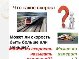 Что такое скорость? Может ли скорость быть больше или меньше? Можно ли скорос