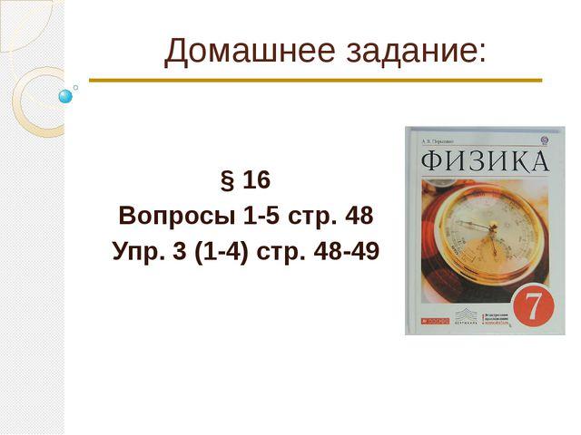 Домашнее задание: § 16 Вопросы 1-5 стр. 48 Упр. 3 (1-4) стр. 48-49