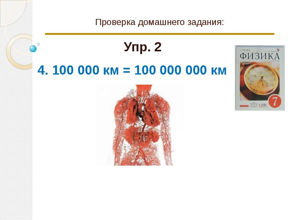 Проверка домашнего задания: Упр. 2 4. 100 000 км = 100 000 000 км