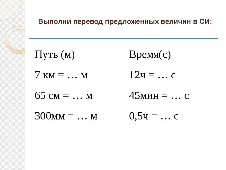 Выполни перевод предложенных величин в СИ: Путь (м) Время(с) 7 км =… м 12ч =…...