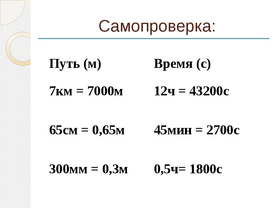Самопроверка: Путь(м) Время (с) 7км = 7000м 12ч = 43200с 65см = 0,65м 45мин =...