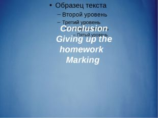 Conclusion Giving up the homework Marking