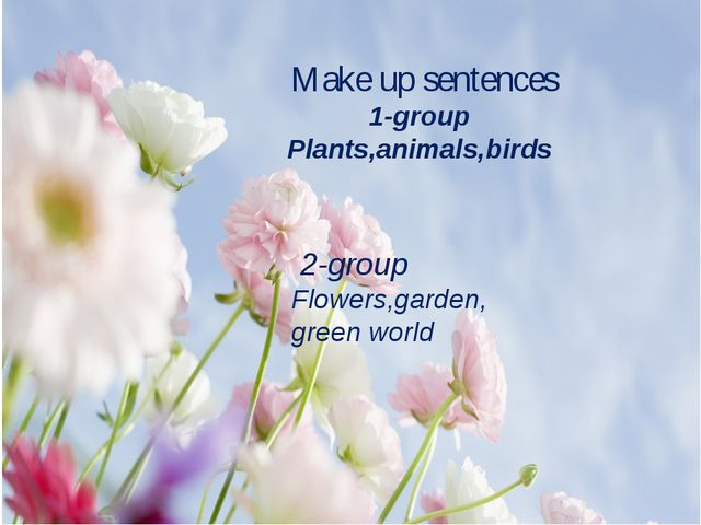 Make up sentences 1-group Plants,animals,birds 2-group Flowers,garden, green...