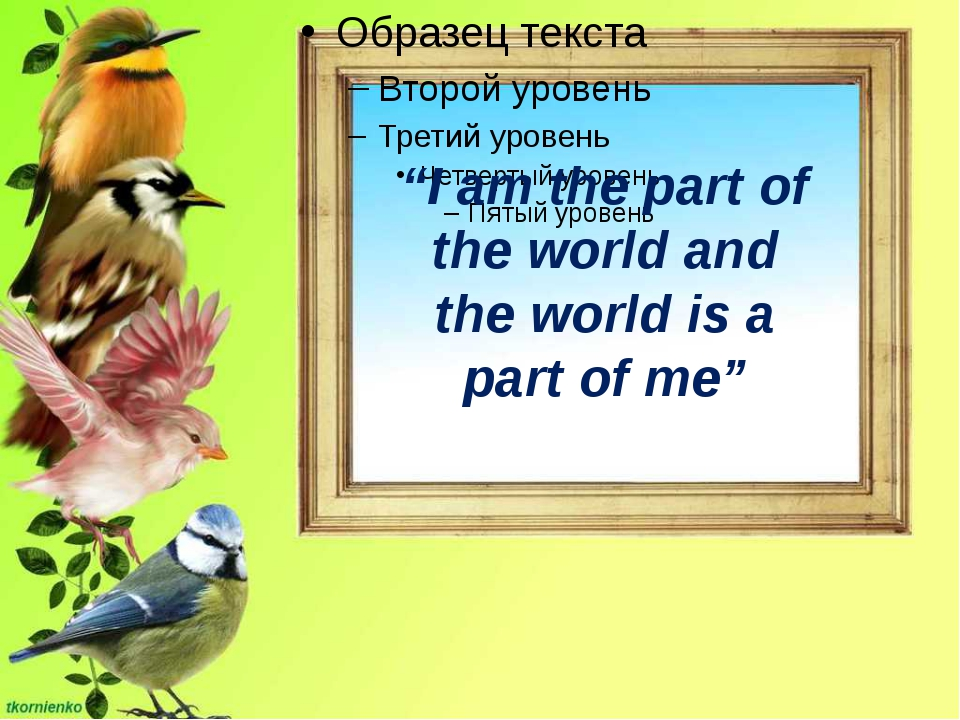 """""""I am the part of the world and the world is a part of me"""""""