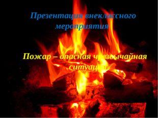 Презентация внеклассного мероприятия Пожар – опасная чрезвычайная ситуация