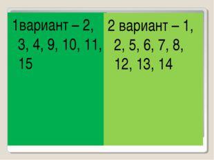 1вариант – 2, 3, 4, 9, 10, 11, 15 2 вариант – 1, 2, 5, 6, 7, 8, 12, 13, 14