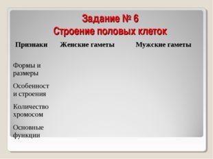 Задание № 6 Строение половых клеток ПризнакиЖенские гаметы Мужские гаметы Ф