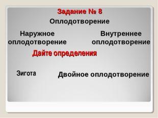 Дайте определения Задание № 8 Оплодотворение Зигота Наружное оплодотворение В