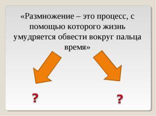 «Размножение – это процесс, с помощью которого жизнь умудряется обвести вокру