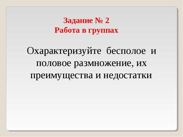 Задание № 2 Работа в группах Охарактеризуйте бесполое и половое размножение,...