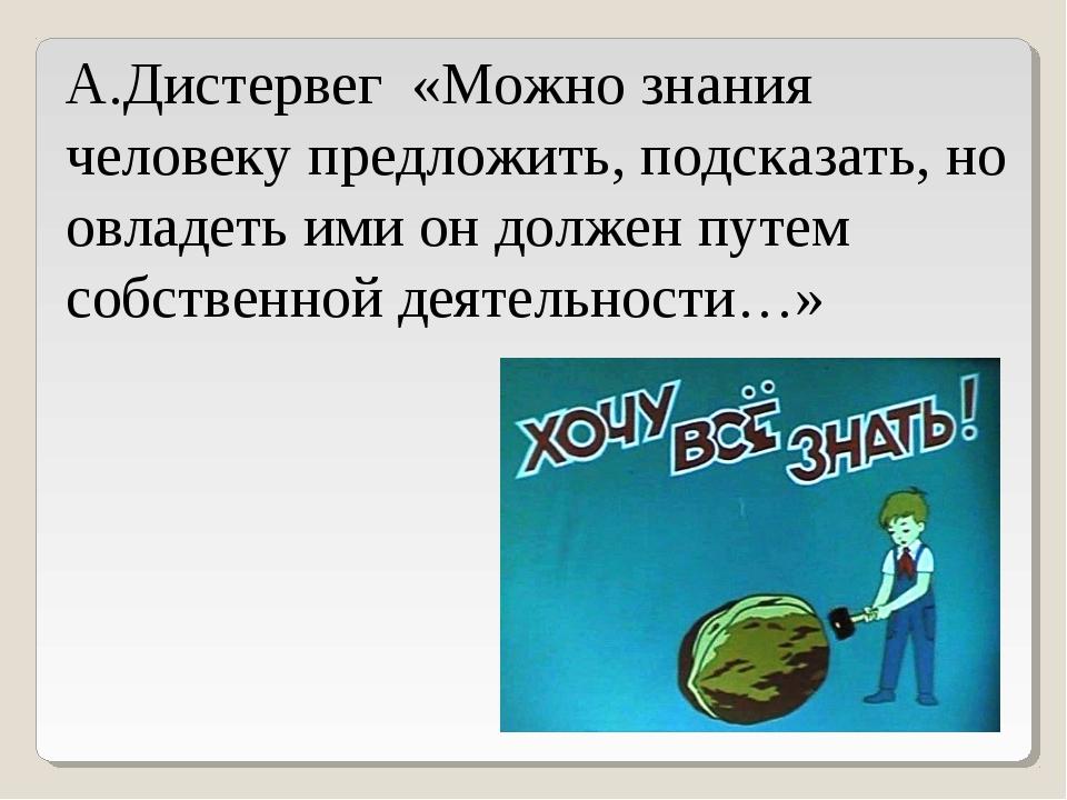 А.Дистервег «Можно знания человеку предложить, подсказать, но овладеть ими он...