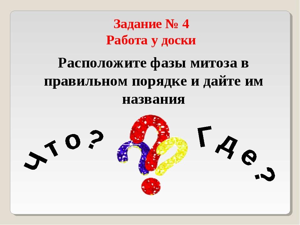Задание № 4 Работа у доски Расположите фазы митоза в правильном порядке и дай...