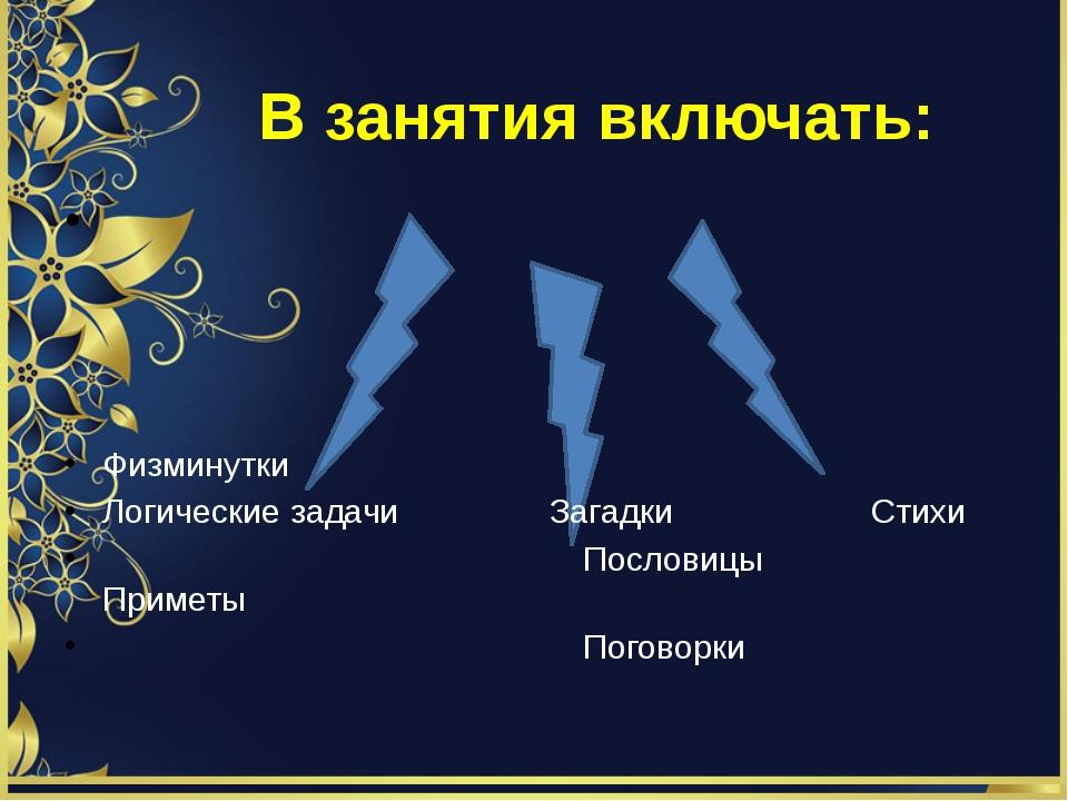 В занятия включать: Физминутки Логические задачи Загадки Стихи Пословицы При...