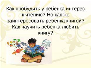 Как пробудить у ребенка интерес к чтению? Но как же заинтересовать ребенка кн