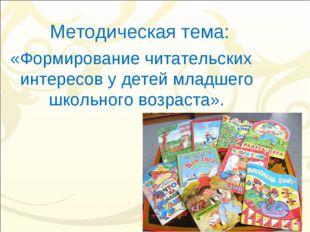 Методическая тема: «Формирование читательских интересов у детей младшего школ