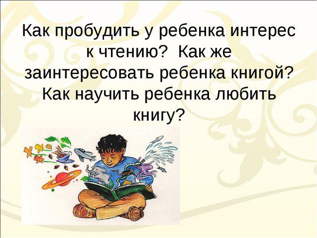 Как пробудить у ребенка интерес к чтению? Как же заинтересовать ребенка книго...