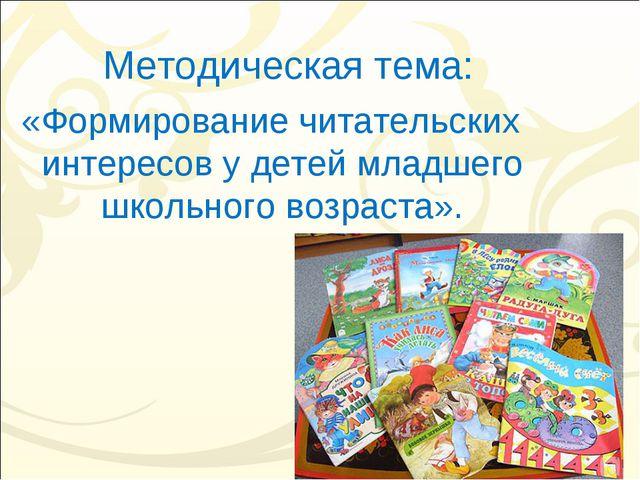 Методическая тема: «Формирование читательских интересов у детей младшего школ...