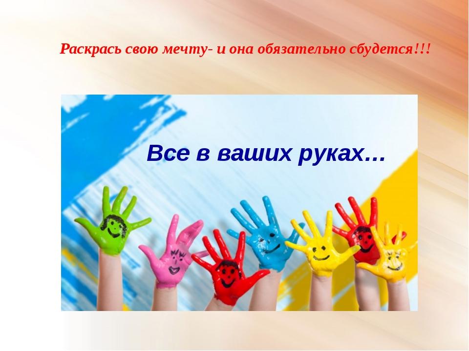 Раскрась свою мечту- и она обязательно сбудется!!! Все в ваших руках…