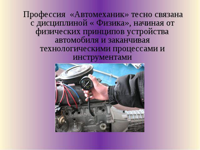Профессия «Автомеханик» тесно связана с дисциплиной « Физика», начиная от фи...