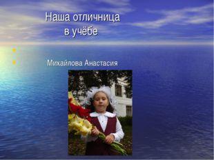Наша отличница в учёбе Михайлова Анастасия
