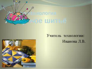 Урок по технологии Лоскутное шитьё Учитель технологии: Иванова Л.В.