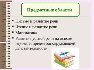 Предметные области Письмо и развитие речи Чтение и развитие речи Математика