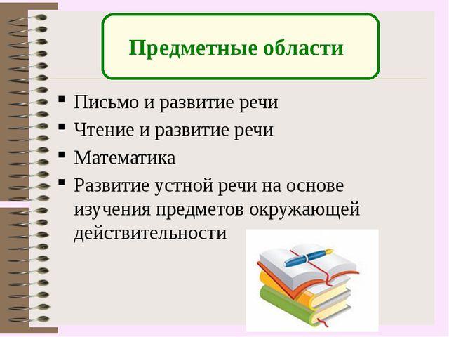 Предметные области Письмо и развитие речи Чтение и развитие речи Математика...