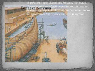 В речном порту Вавилона множество судов. Деревянных кораблей очень мало, так