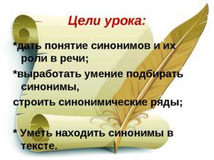 Цели урока: *дать понятие синонимов и их роли в речи; *выработать умение подб