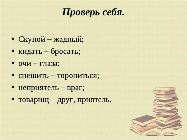 Проверь себя. Скупой – жадный; кидать – бросать; очи – глаза; спешить – тороп...