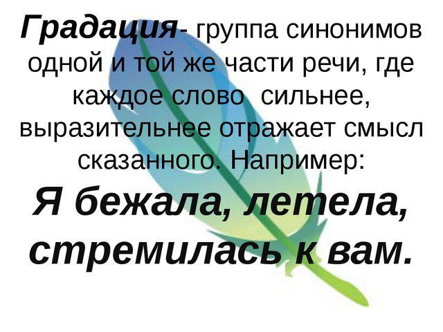 Градация- группа синонимов одной и той же части речи, где каждое слово сильне...