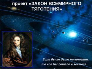Если бы не было тяготения, то всё бы летало в космосе проект «ЗАКОН ВСЕМИРНО