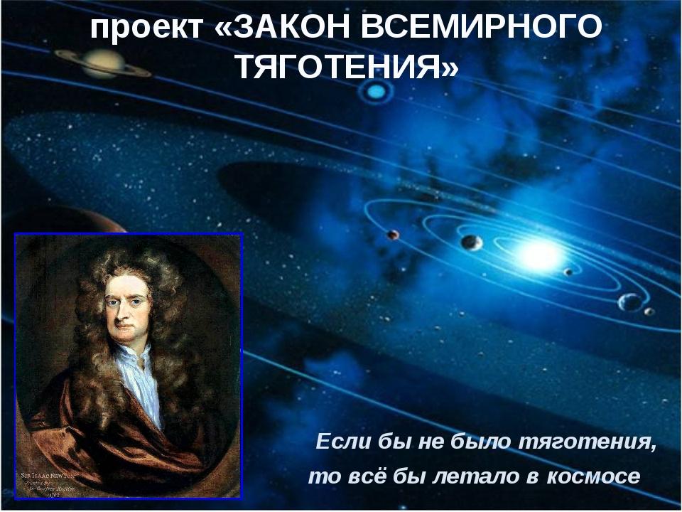 Если бы не было тяготения, то всё бы летало в космосе проект «ЗАКОН ВСЕМИРНО...