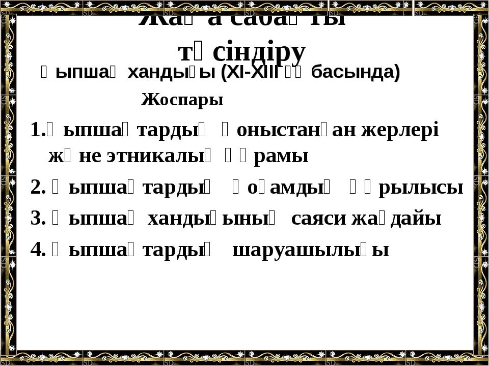 Жаңа сабақты түсіндіру Қыпшақ хандығы (XI-XIII ғғ басында) Жоспары 1.Қыпшақта...