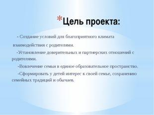 Цель проекта: - Создание условий для благоприятного климата взаимодействия с