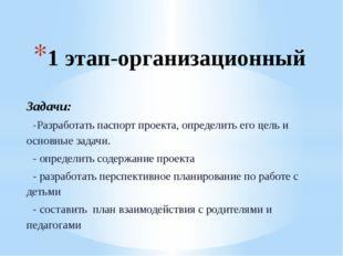 1 этап-организационный Задачи: -Разработать паспорт проекта, определить его ц