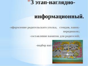 3 этап-наглядно- информационный. -оформление родительского уголка, стендов, п