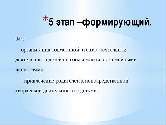 5 этап –формирующий. Цель: -организация совместной и самостоятельной деятельн...