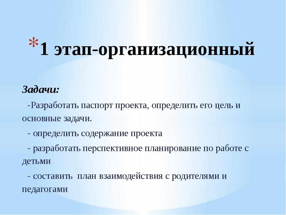 1 этап-организационный Задачи: -Разработать паспорт проекта, определить его ц...