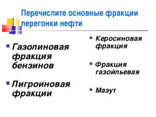 Перечислите основные фракции перегонки нефти Газолиновая фракция бензинов Лиг