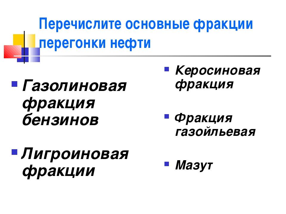 Перечислите основные фракции перегонки нефти Газолиновая фракция бензинов Лиг...