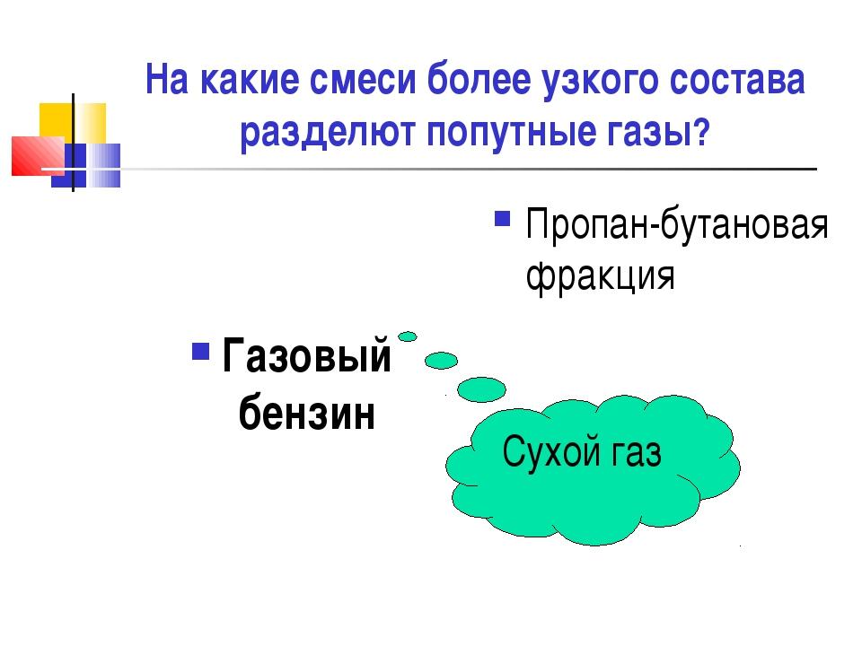 На какие смеси более узкого состава разделют попутные газы? Газовый бензин Пр...