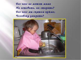 Без чего не может мама Ни готовить, ни стирать? Без чего мы скажем прямо, Чел